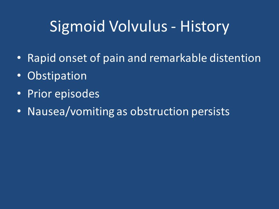 Sigmoid Volvulus - History Rapid onset of pain and remarkable distention Obstipation Prior episodes Nausea/vomiting as obstruction persists