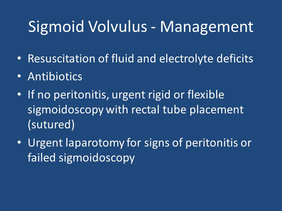 Sigmoid Volvulus - Management Resuscitation of fluid and electrolyte deficits Antibiotics If no peritonitis, urgent rigid or flexible sigmoidoscopy with rectal tube placement (sutured) Urgent laparotomy for signs of peritonitis or failed sigmoidoscopy