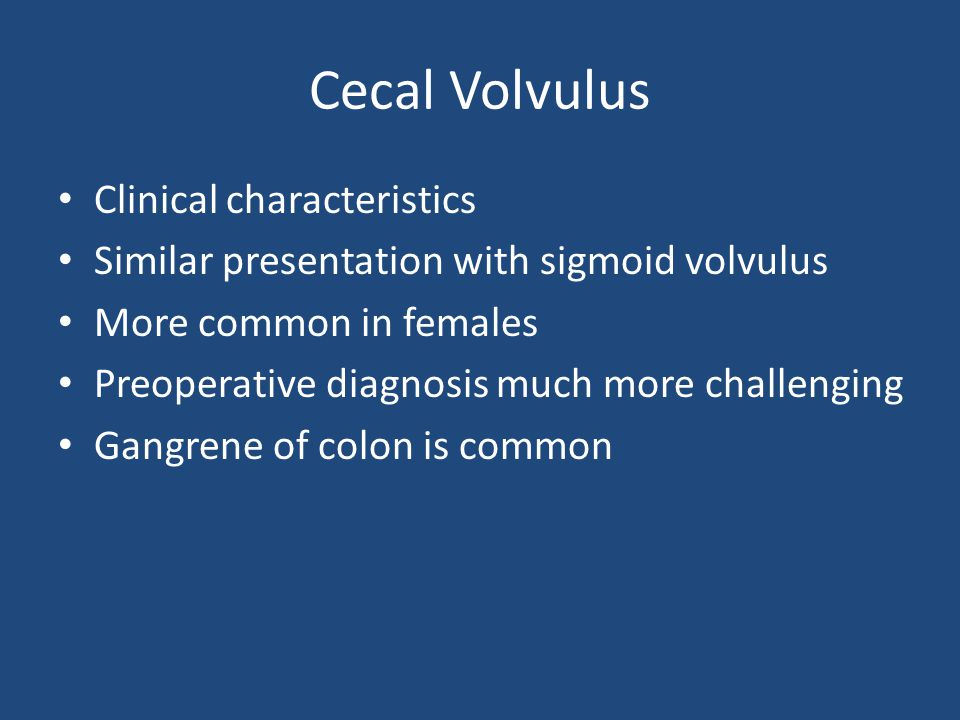 Cecal Volvulus Clinical characteristics Similar presentation with sigmoid volvulus More common in females Preoperative diagnosis much more challenging Gangrene of colon is common