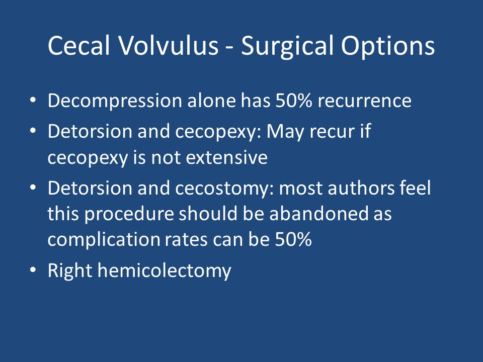 Cecal Volvulus - Surgical Options Decompression alone has 50% recurrence Detorsion and cecopexy: May recur if cecopexy is not extensive Detorsion and cecostomy: most authors feel this procedure should be abandoned as complication rates can be 50% Right hemicolectomy