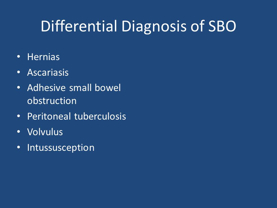 Differential Diagnosis of SBO Hernias Ascariasis Adhesive small bowel obstruction Peritoneal tuberculosis Volvulus Intussusception