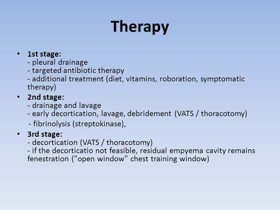 Therapy 1st stage: - pleural drainage - targeted antibiotic therapy - additional treatment (diet, vitamins, roboration, symptomatic therapy) 2nd stage