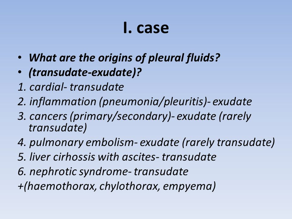 I. case What are the origins of pleural fluids? (transudate-exudate)? 1. cardial- transudate 2. inflammation (pneumonia/pleuritis)- exudate 3. cancers