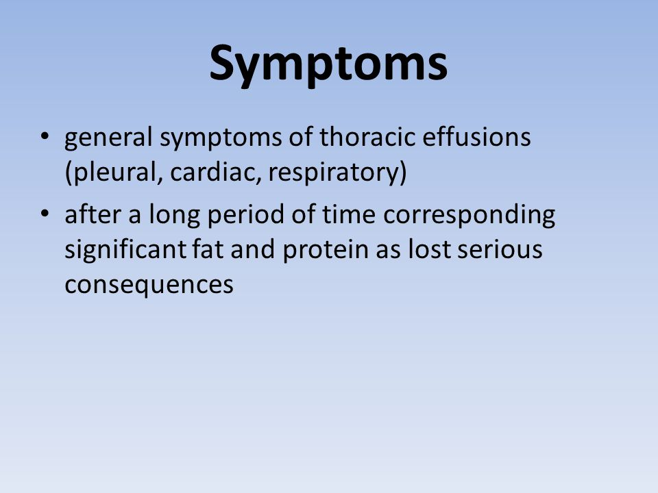 Symptoms general symptoms of thoracic effusions (pleural, cardiac, respiratory) after a long period of time corresponding significant fat and protein