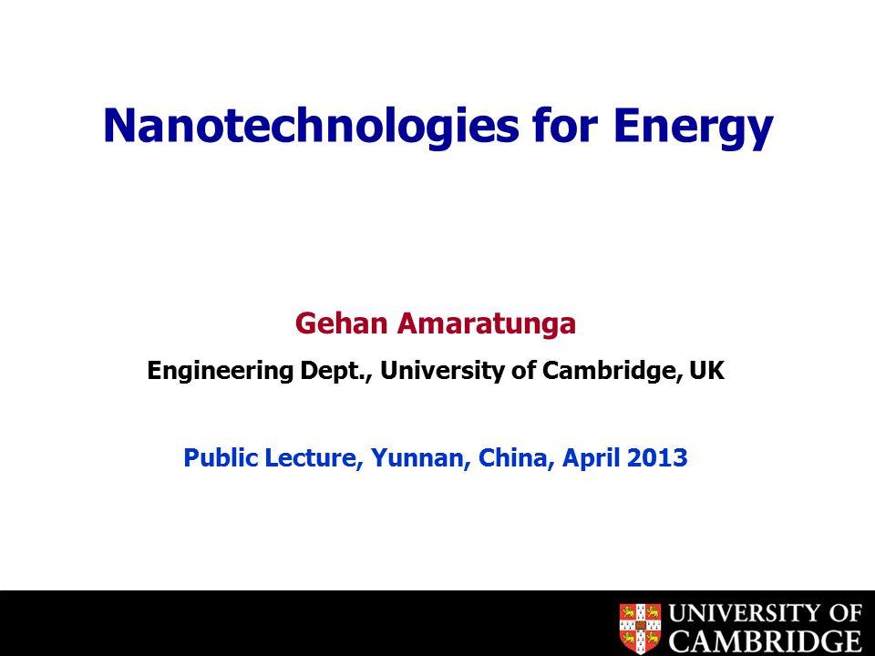 Nanotechnologies for Energy Gehan Amaratunga Engineering Dept., University of Cambridge, UK Public Lecture, Yunnan, China, April 2013