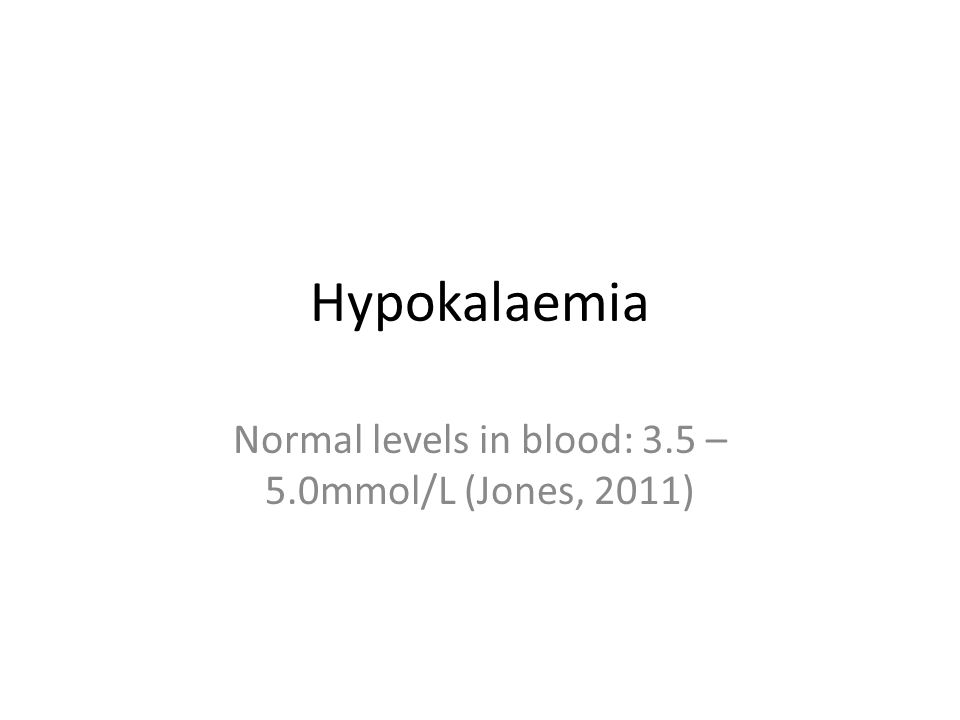 Hypokalaemia Normal levels in blood: 3.5 – 5.0mmol/L (Jones, 2011)