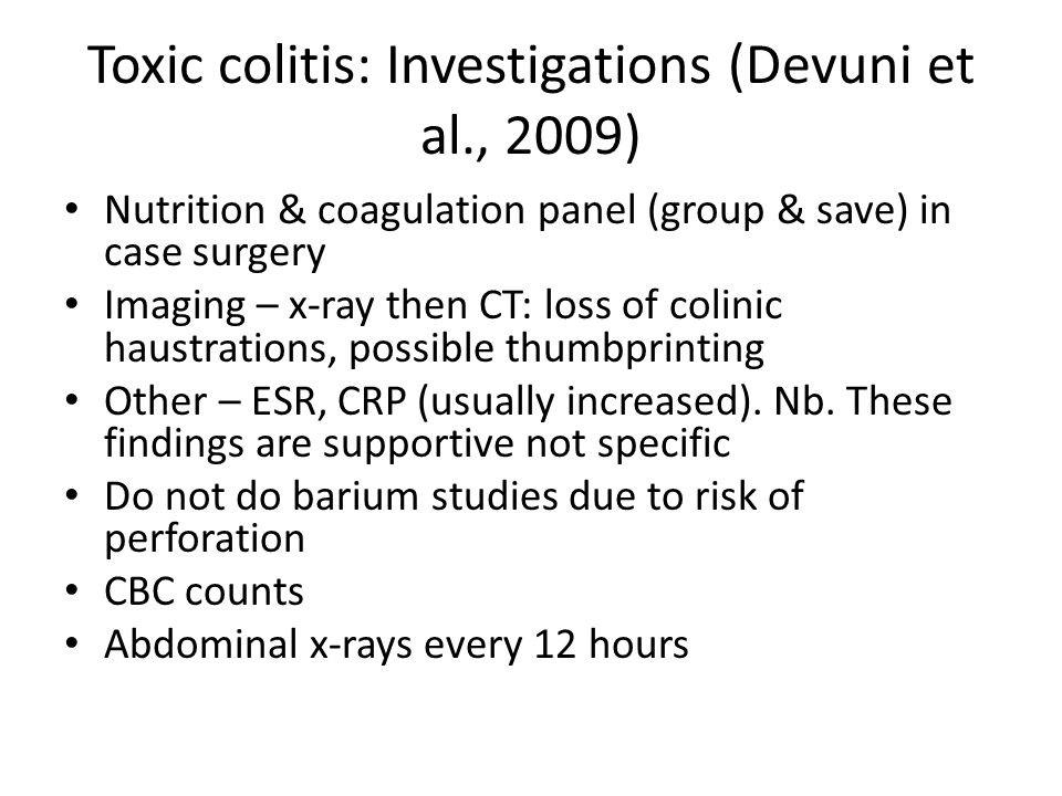 Toxic colitis: Investigations (Devuni et al., 2009) Nutrition & coagulation panel (group & save) in case surgery Imaging – x-ray then CT: loss of colinic haustrations, possible thumbprinting Other – ESR, CRP (usually increased).