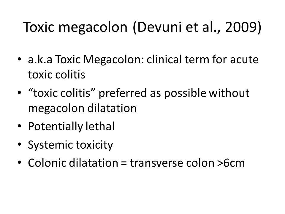 Toxic megacolon (Devuni et al., 2009) a.k.a Toxic Megacolon: clinical term for acute toxic colitis toxic colitis preferred as possible without megacolon dilatation Potentially lethal Systemic toxicity Colonic dilatation = transverse colon >6cm