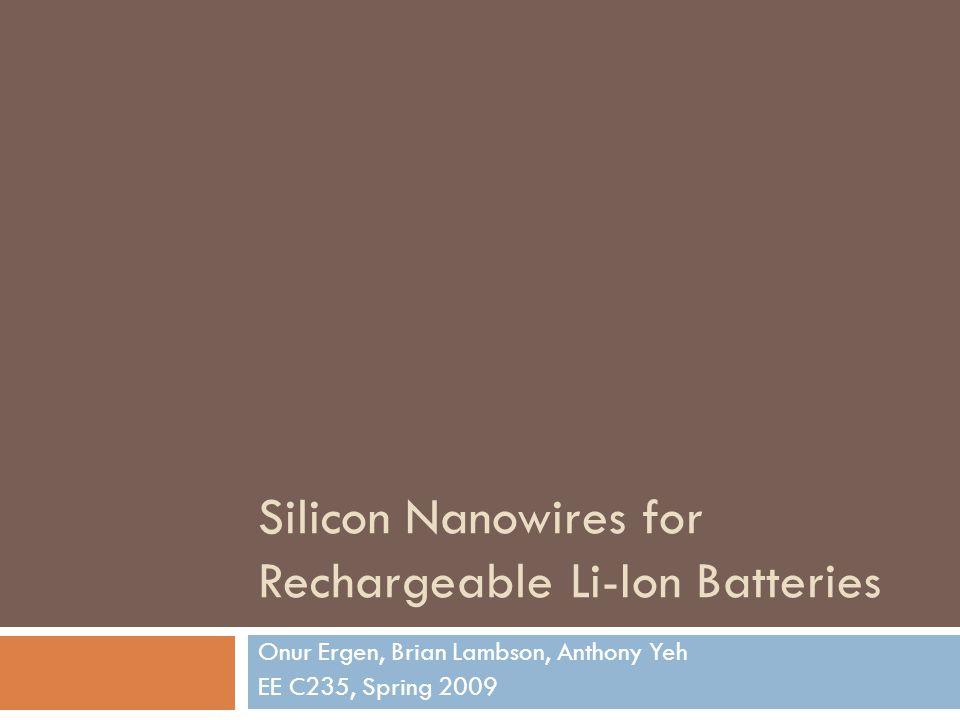 Silicon Nanowires for Rechargeable Li-Ion Batteries Onur Ergen, Brian Lambson, Anthony Yeh EE C235, Spring 2009