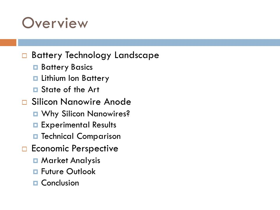Overview  Battery Technology Landscape  Battery Basics  Lithium Ion Battery  State of the Art  Silicon Nanowire Anode  Why Silicon Nanowires.