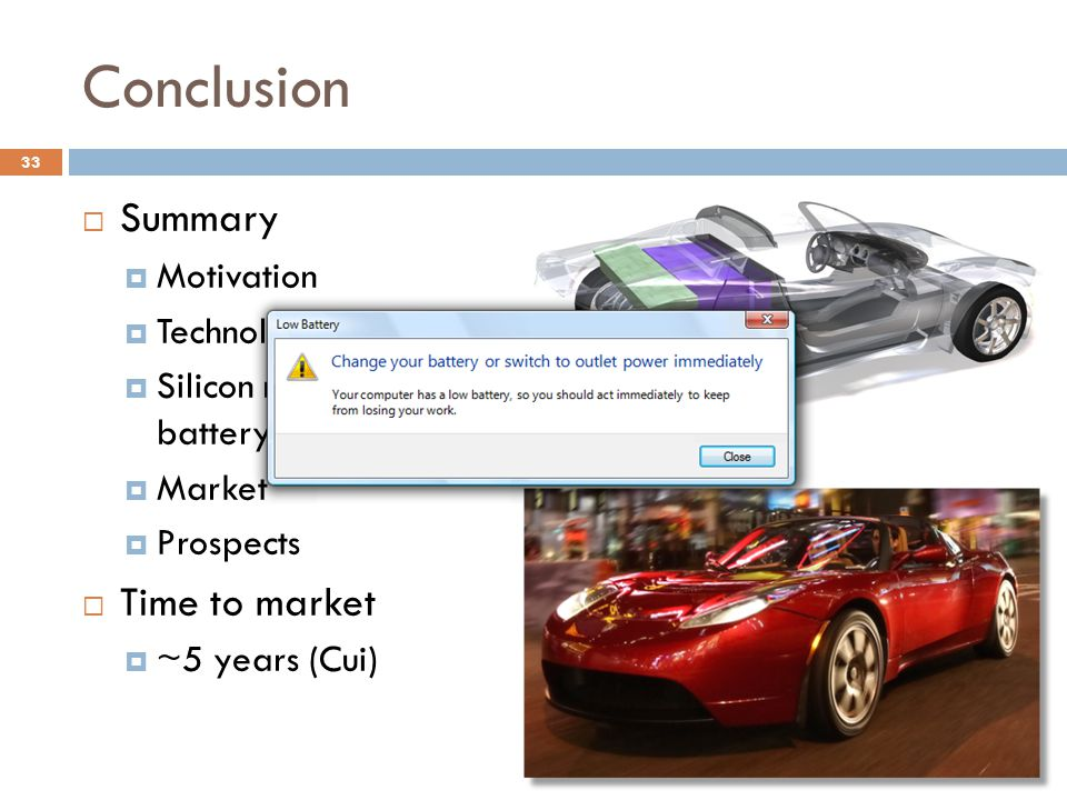Conclusion  Summary  Motivation  Technology landscape  Silicon nanowire battery advantages  Market  Prospects  Time to market  ~5 years (Cui) 33