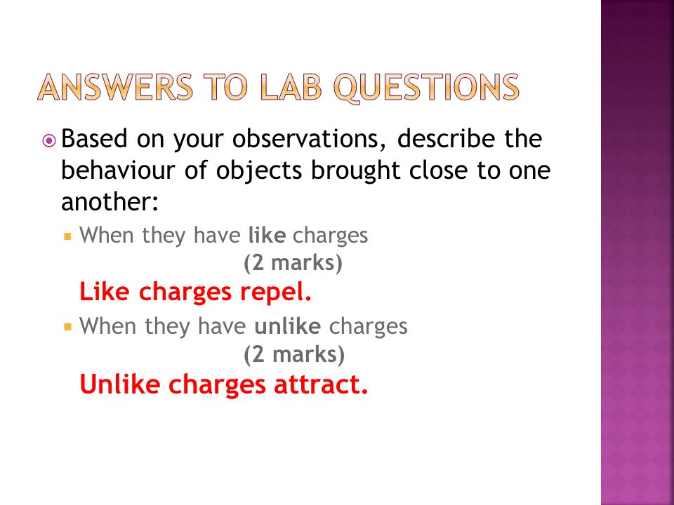  Based on your observations, describe the behaviour of objects brought close to one another:  When they have like charges (2 marks) Like charges repel.