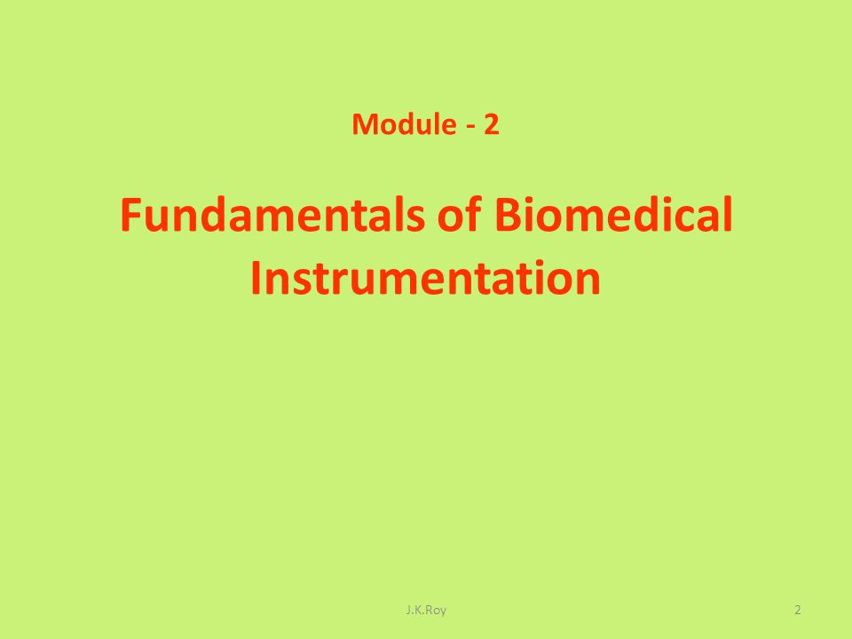 General Instrumentation Knowledge Basic Concepts of Medical Instrumentation Origin of Bio potentials Bio potential Electrodes Effects of Interface Impedances Amplifiers Operational Amplifiers (Basic circuit configurations, parameters, data sheets) Instrumentation Amplifiers Bio potential Amplifiers J.K.Roy3