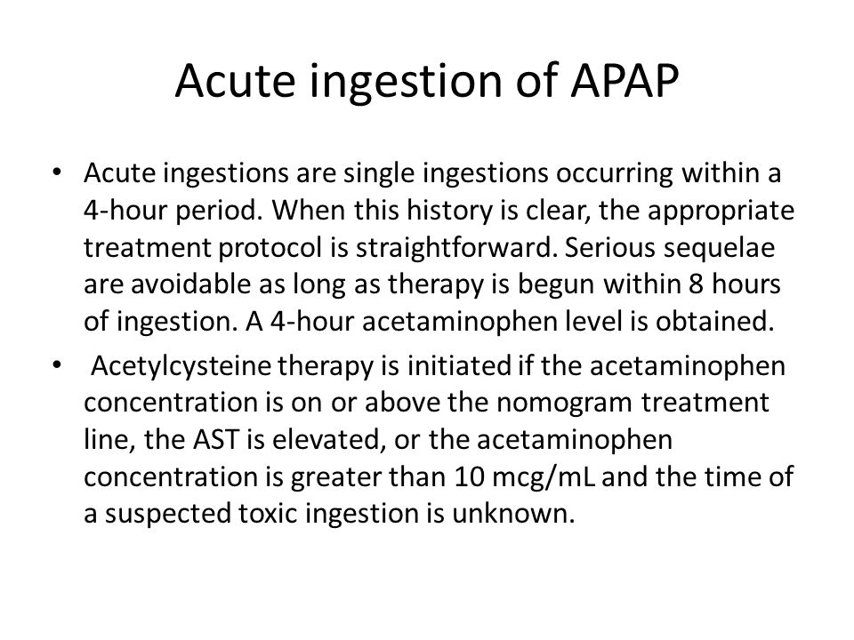 Acute ingestion of APAP Acute ingestions are single ingestions occurring within a 4-hour period.