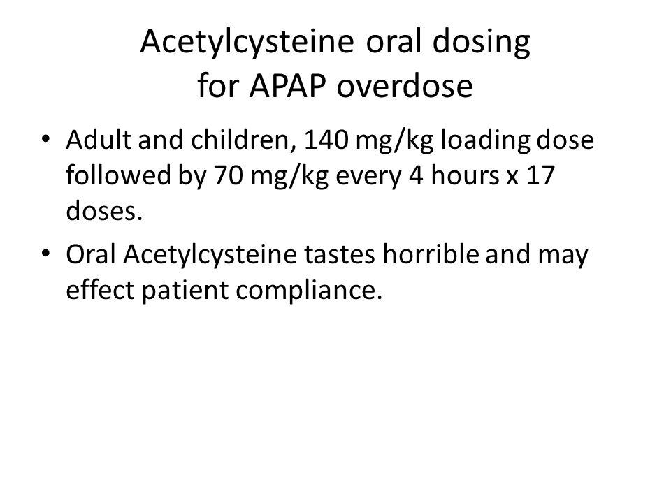 Acetylcysteine oral dosing for APAP overdose Adult and children, 140 mg/kg loading dose followed by 70 mg/kg every 4 hours x 17 doses.