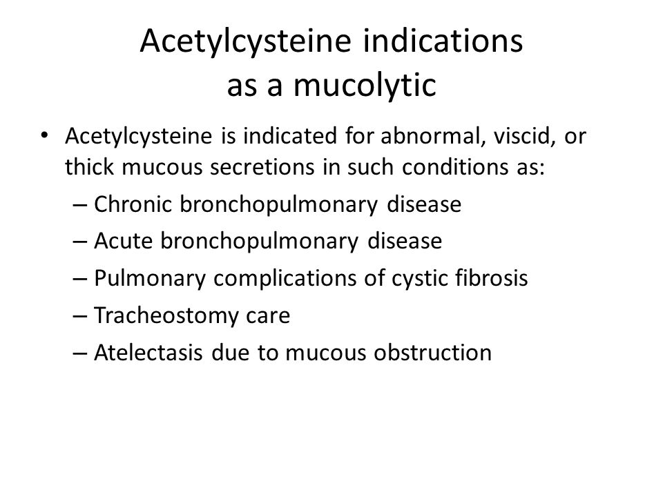 Acetylcysteine indications as a mucolytic Acetylcysteine is indicated for abnormal, viscid, or thick mucous secretions in such conditions as: – Chronic bronchopulmonary disease – Acute bronchopulmonary disease – Pulmonary complications of cystic fibrosis – Tracheostomy care – Atelectasis due to mucous obstruction