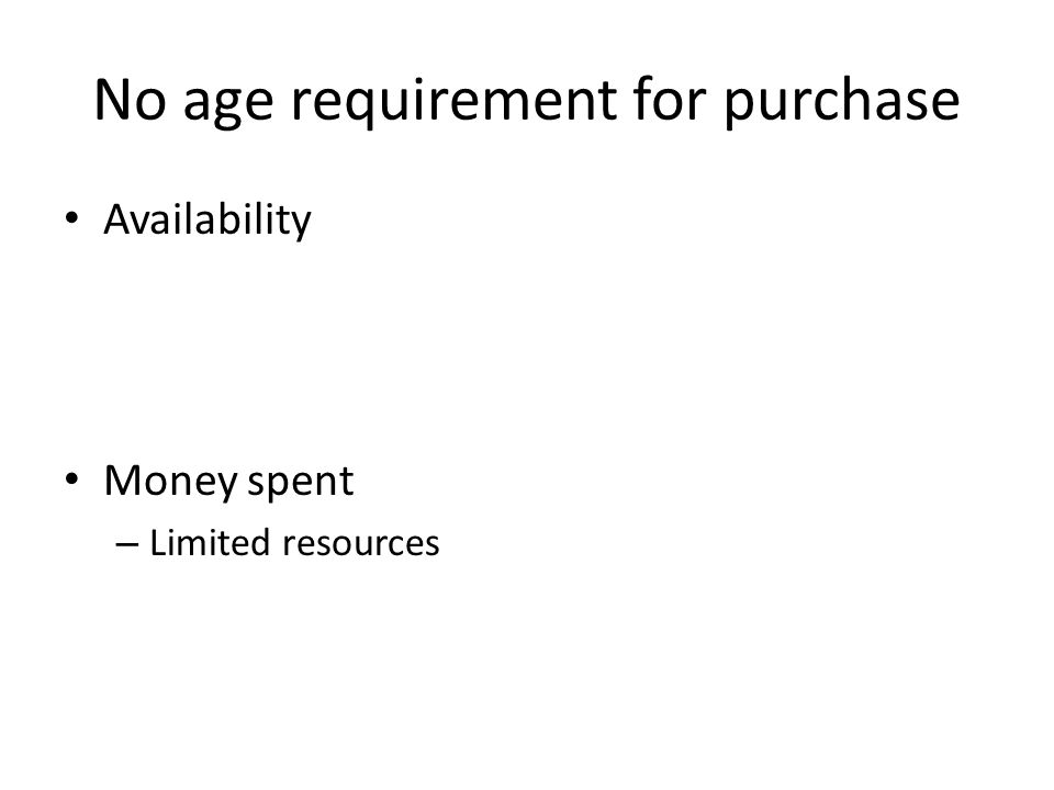 No age requirement for purchase Availability Money spent – Limited resources