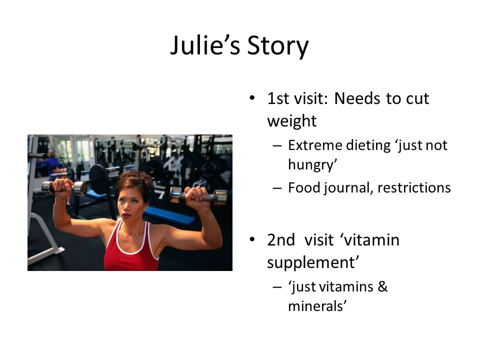 Julie's Story 1st visit: Needs to cut weight – Extreme dieting 'just not hungry' – Food journal, restrictions 2nd visit 'vitamin supplement' – 'just vitamins & minerals'