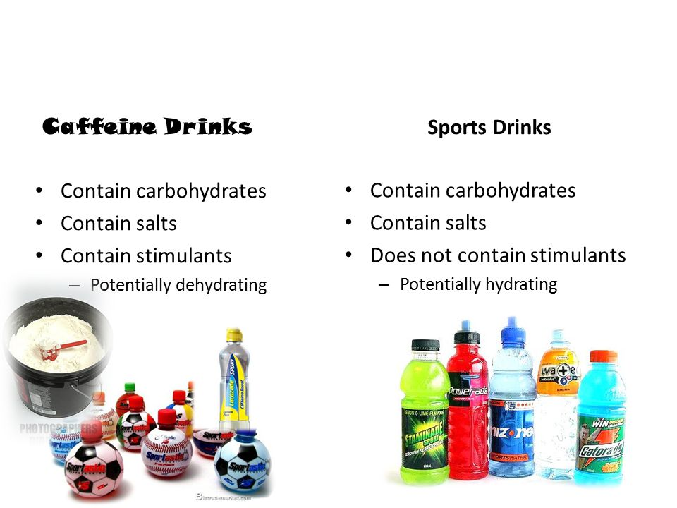 Caffeine Drinks Contain carbohydrates Contain salts Contain stimulants – Potentially dehydrating Sports Drinks Contain carbohydrates Contain salts Does not contain stimulants – Potentially hydrating