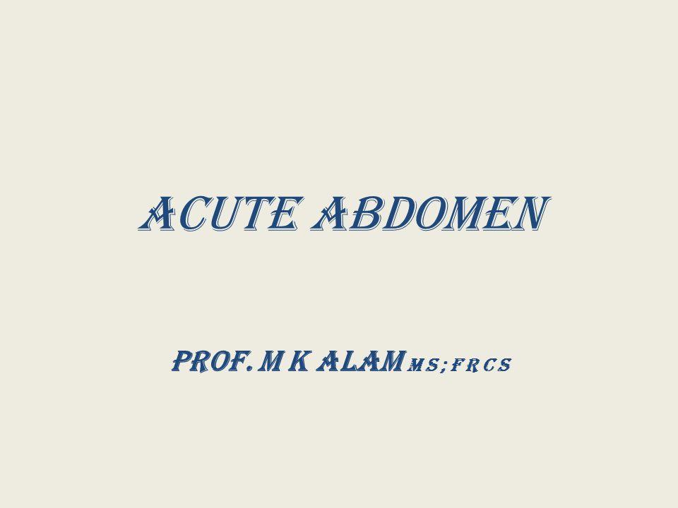 Acute abdomen Prof. M K Alam M S ; F R C S