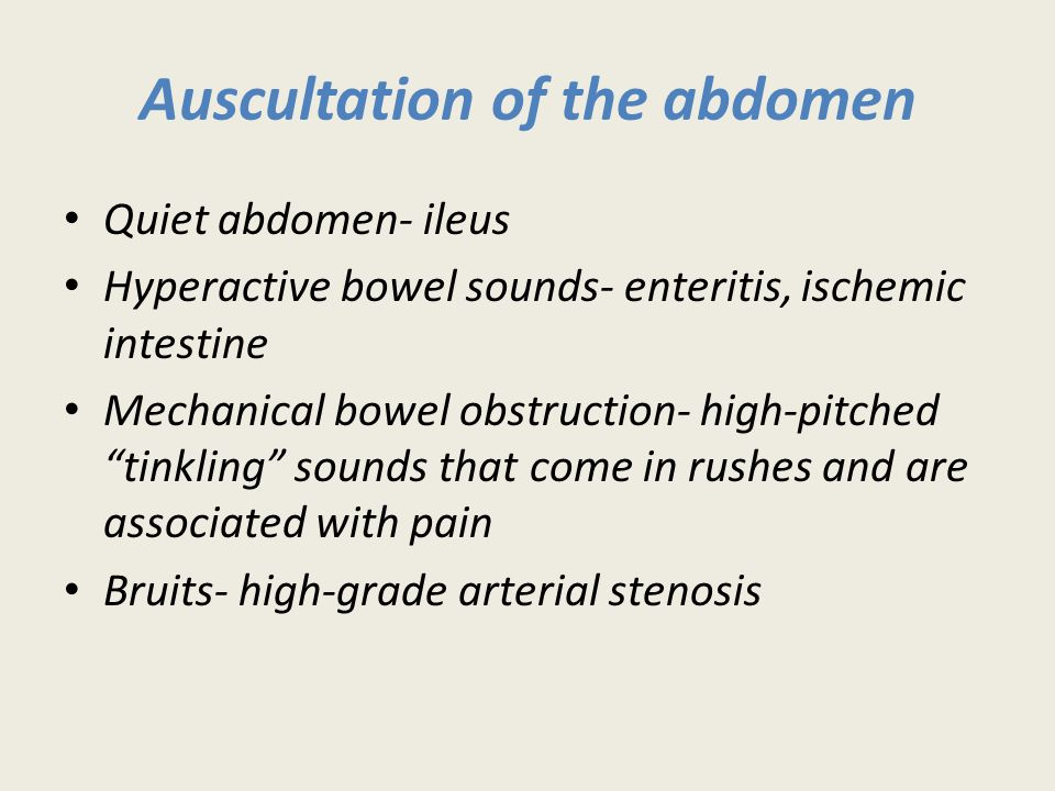 Auscultation of the abdomen Quiet abdomen- ileus Hyperactive bowel sounds- enteritis, ischemic intestine Mechanical bowel obstruction- high-pitched tinkling sounds that come in rushes and are associated with pain Bruits- high-grade arterial stenosis