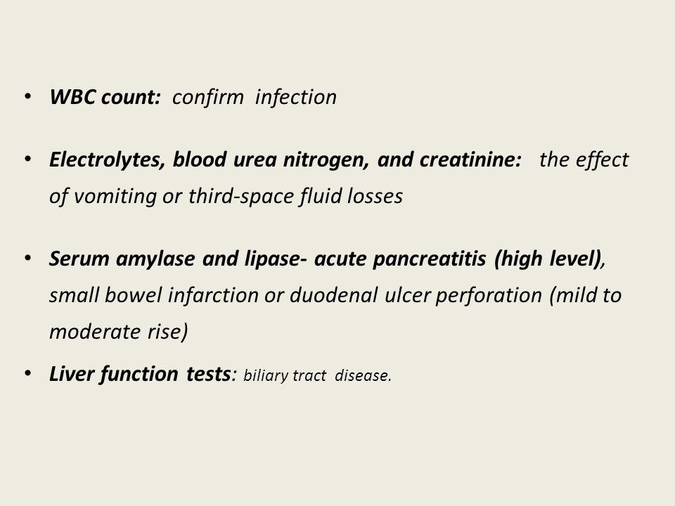 WBC count: confirm infection Electrolytes, blood urea nitrogen, and creatinine: the effect of vomiting or third-space fluid losses Serum amylase and lipase- acute pancreatitis (high level), small bowel infarction or duodenal ulcer perforation (mild to moderate rise) Liver function tests: biliary tract disease.