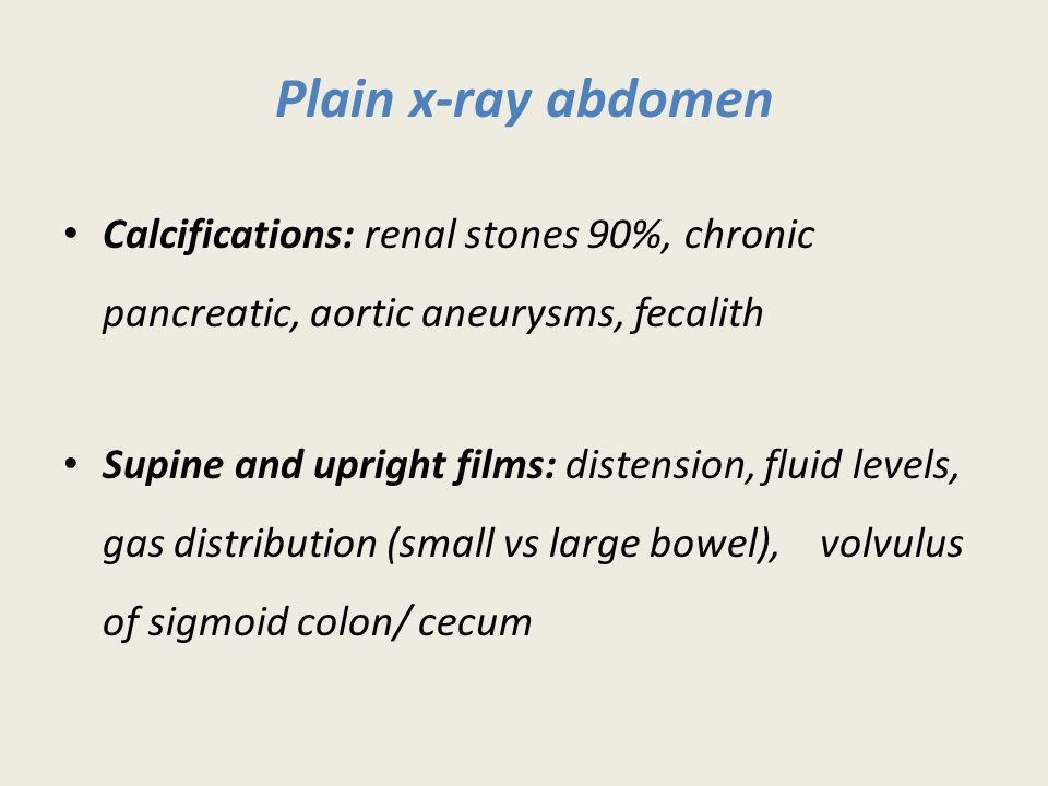 Plain x-ray abdomen Calcifications: renal stones 90%, chronic pancreatic, aortic aneurysms, fecalith Supine and upright films: distension, fluid levels, gas distribution (small vs large bowel), volvulus of sigmoid colon/ cecum