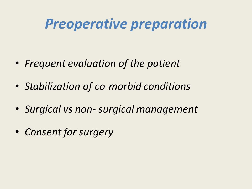 Preoperative preparation Frequent evaluation of the patient Stabilization of co-morbid conditions Surgical vs non- surgical management Consent for surgery