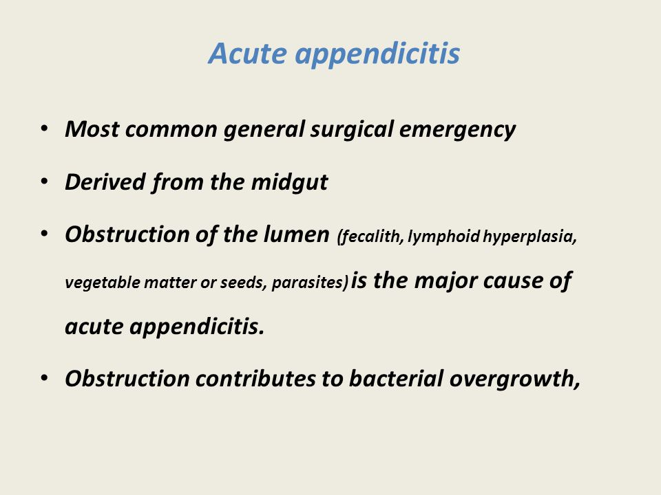 Acute appendicitis Most common general surgical emergency Derived from the midgut Obstruction of the lumen (fecalith, lymphoid hyperplasia, vegetable matter or seeds, parasites) is the major cause of acute appendicitis.
