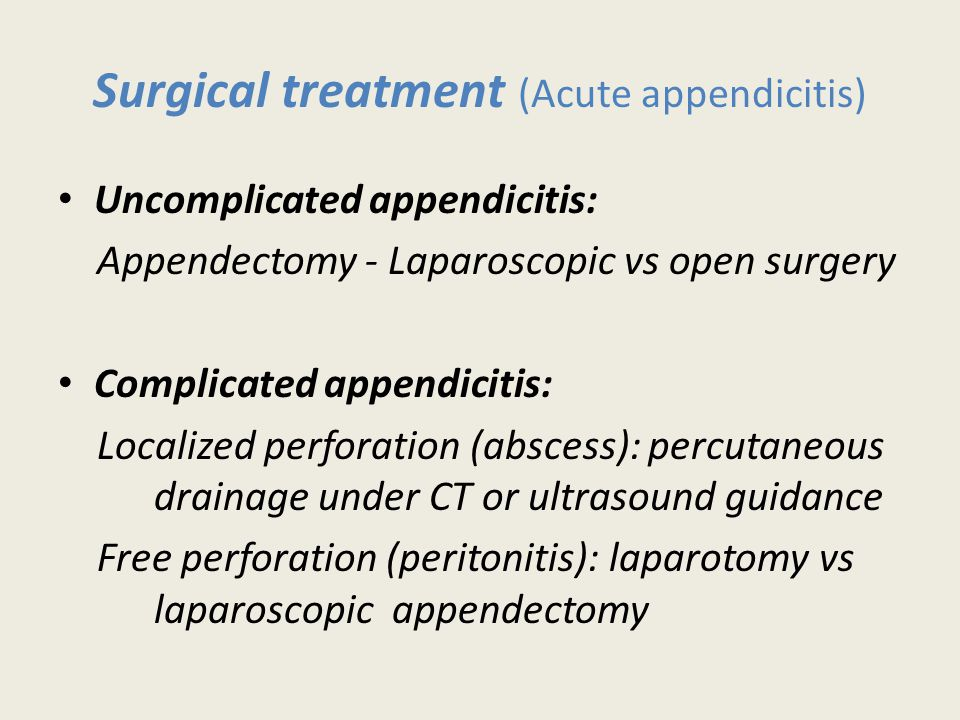 Surgical treatment (Acute appendicitis) Uncomplicated appendicitis: Appendectomy - Laparoscopic vs open surgery Complicated appendicitis: Localized perforation (abscess): percutaneous drainage under CT or ultrasound guidance Free perforation (peritonitis): laparotomy vs laparoscopic appendectomy