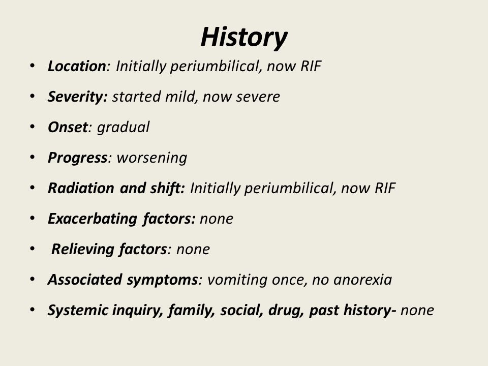 History Location: Initially periumbilical, now RIF Severity: started mild, now severe Onset: gradual Progress: worsening Radiation and shift: Initially periumbilical, now RIF Exacerbating factors: none Relieving factors: none Associated symptoms: vomiting once, no anorexia Systemic inquiry, family, social, drug, past history- none