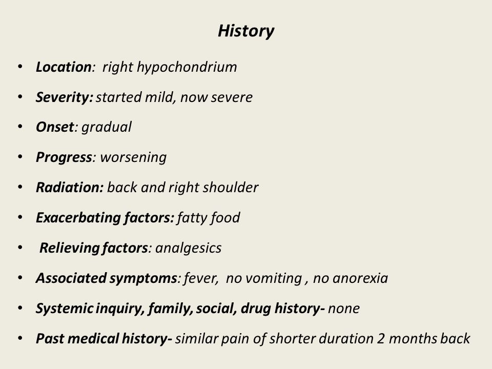 History Location: right hypochondrium Severity: started mild, now severe Onset: gradual Progress: worsening Radiation: back and right shoulder Exacerbating factors: fatty food Relieving factors: analgesics Associated symptoms: fever, no vomiting, no anorexia Systemic inquiry, family, social, drug history- none Past medical history- similar pain of shorter duration 2 months back
