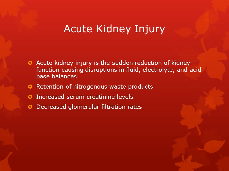 Acute Kidney Injury  Acute kidney injury is the sudden reduction of kidney function causing disruptions in fluid, electrolyte, and acid base balances  Retention of nitrogenous waste products  Increased serum creatinine levels  Decreased glomerular filtration rates