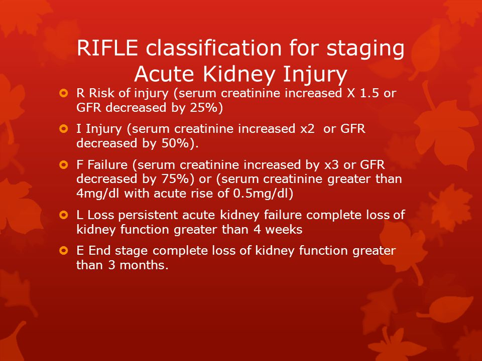 RIFLE classification for staging Acute Kidney Injury  R Risk of injury (serum creatinine increased X 1.5 or GFR decreased by 25%)  I Injury (serum creatinine increased x2 or GFR decreased by 50%).