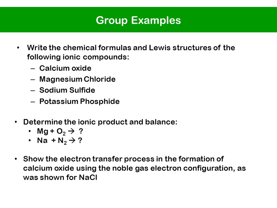Write the chemical formulas and Lewis structures of the following ionic compounds: – Calcium oxide – Magnesium Chloride – Sodium Sulfide – Potassium Phosphide Determine the ionic product and balance: Mg + O 2  .