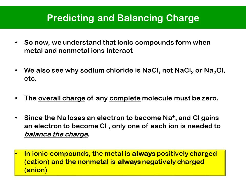 So now, we understand that ionic compounds form when metal and nonmetal ions interact We also see why sodium chloride is NaCl, not NaCl 2 or Na 2 Cl, etc.