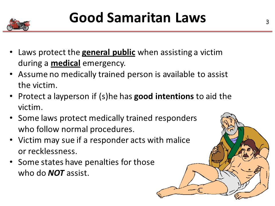 4 Good Samaritan Laws Four key elements: 1.Care rendered is performed as the result of the emergency 2.The initial emergency was not caused by the person invoking the law 3.The emergency care is not delivered in a grossly negligent or reckless manner 4.Aid is given with permission whenever possible to obtain it State laws vary widely… check them out at: http://www.heartsafeam.com/pages/faq_good_samaritan