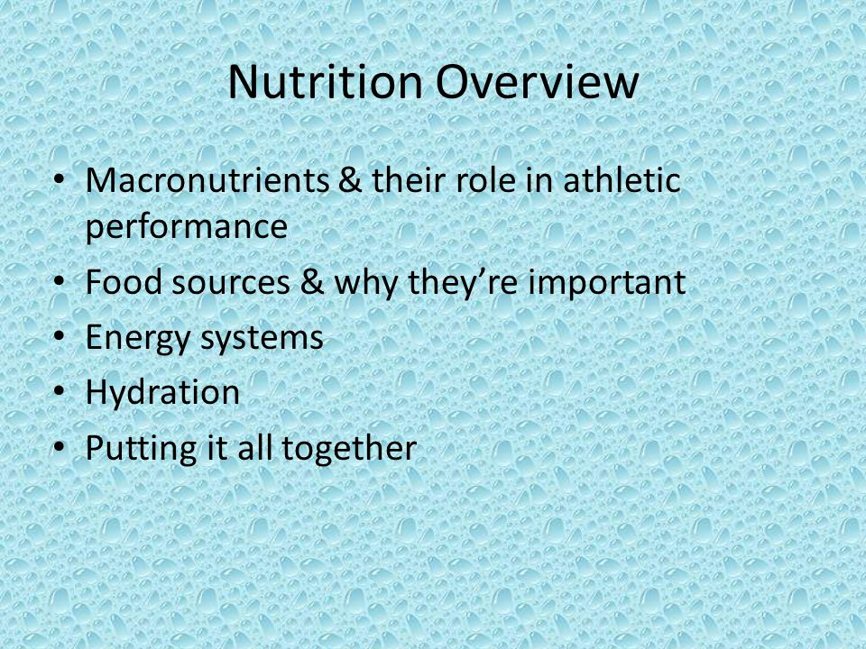 Nutrition Overview Macronutrients & their role in athletic performance Food sources & why they're important Energy systems Hydration Putting it all together