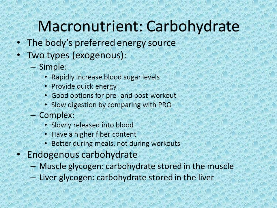 Macronutrient: Carbohydrate The body's preferred energy source Two types (exogenous): – Simple: Rapidly increase blood sugar levels Provide quick energy Good options for pre- and post-workout Slow digestion by comparing with PRO – Complex: Slowly released into blood Have a higher fiber content Better during meals, not during workouts Endogenous carbohydrate – Muscle glycogen: carbohydrate stored in the muscle – Liver glycogen: carbohydrate stored in the liver