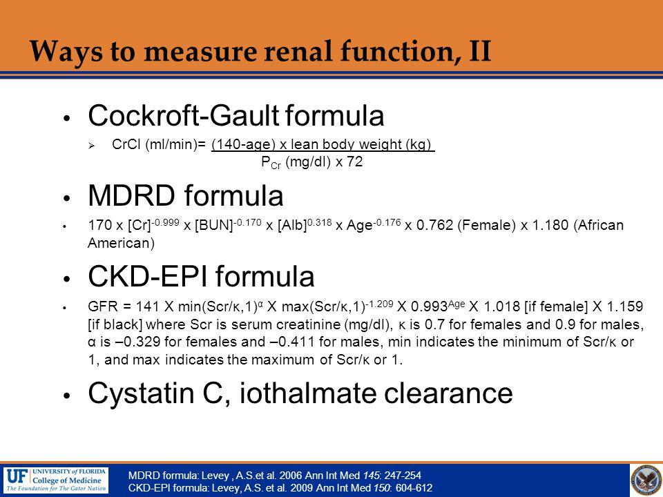 Ways to measure renal function, II  Cockroft-Gault formula  CrCl (ml/min)= (140-age) x lean body weight (kg) P Cr (mg/dl) x 72  MDRD formula  170