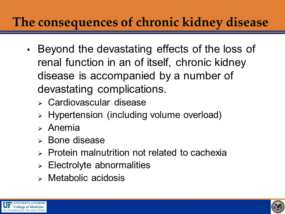 The consequences of chronic kidney disease  Beyond the devastating effects of the loss of renal function in an of itself, chronic kidney disease is a