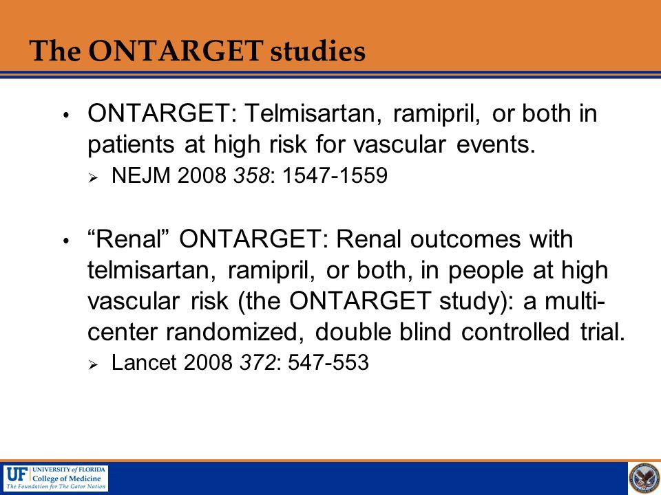 "The ONTARGET studies  ONTARGET: Telmisartan, ramipril, or both in patients at high risk for vascular events.  NEJM 2008 358: 1547-1559  ""Renal"" ONT"