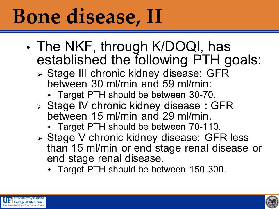 Bone disease, II  The NKF, through K/DOQI, has established the following PTH goals:  Stage III chronic kidney disease: GFR between 30 ml/min and 59