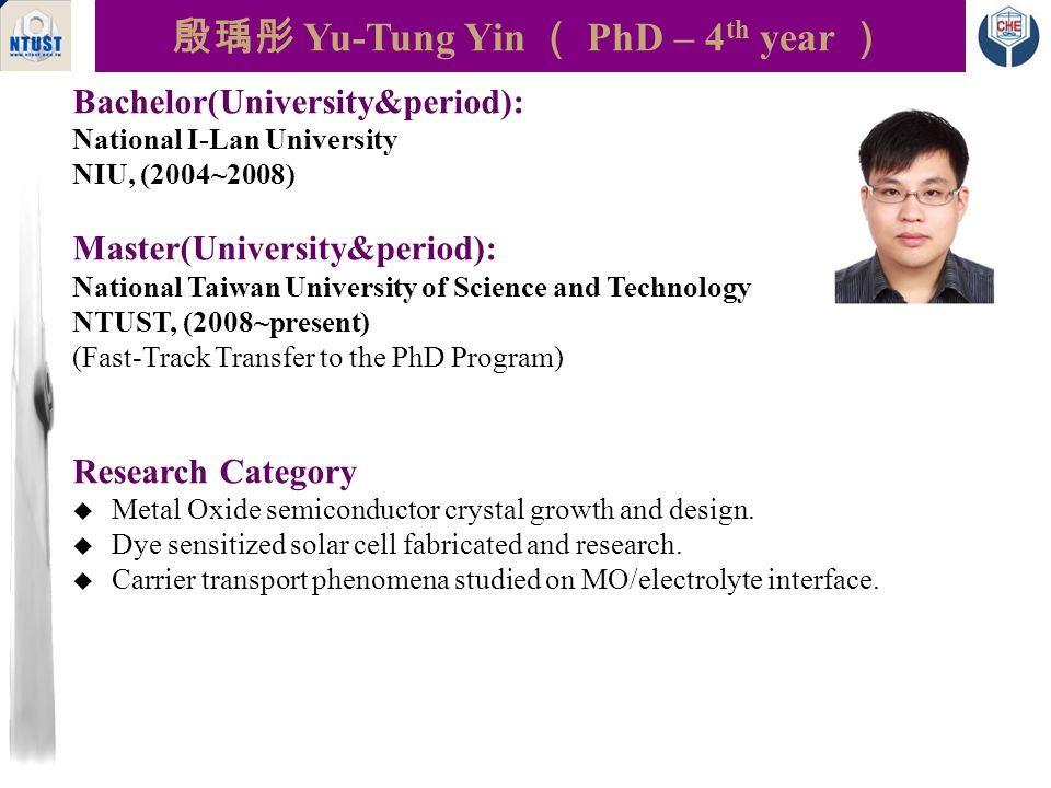 殷瑀彤 Yu-Tung Yin ( PhD – 4 th year ) Bachelor(University&period): National I-Lan University NIU, (2004~2008) Master(University&period): National Taiwan University of Science and Technology NTUST, (2008~present) (Fast-Track Transfer to the PhD Program) Research Category  Metal Oxide semiconductor crystal growth and design.