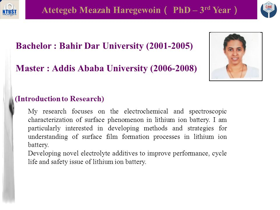 Bachelor : Bahir Dar University (2001-2005) Master : Addis Ababa University (2006-2008) Atetegeb Meazah Haregewoin ( PhD – 3 rd Year ) Photo (Introduction to Research) My research focuses on the electrochemical and spectroscopic characterization of surface phenomenon in lithium ion battery.