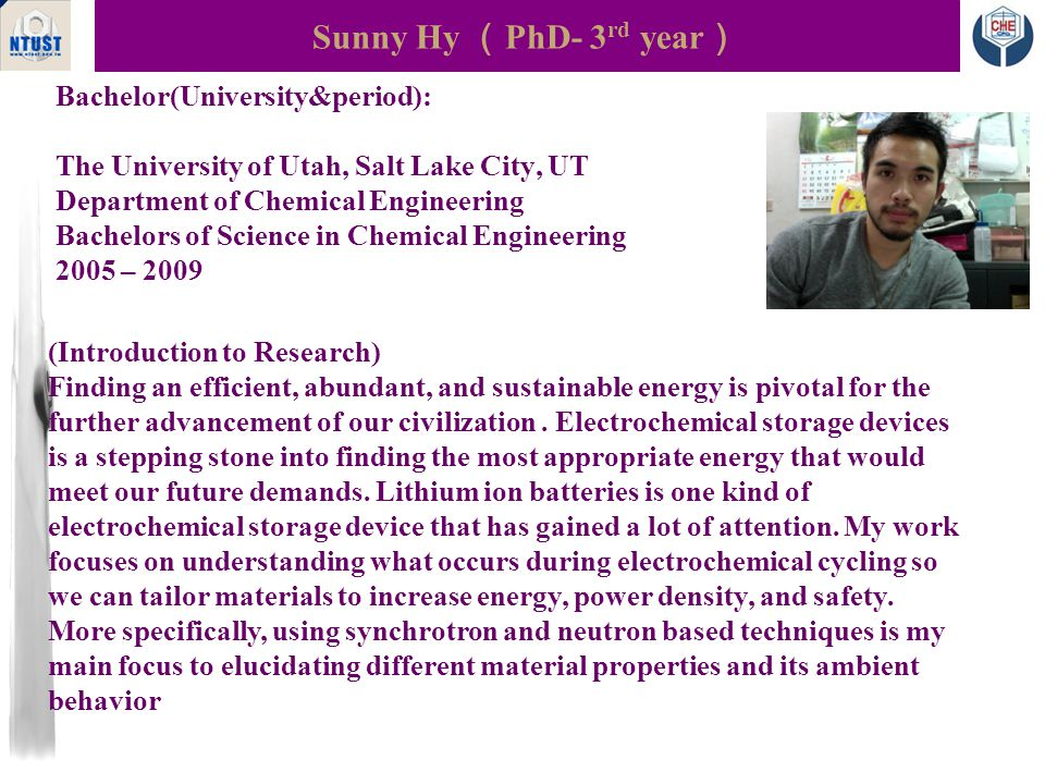 Bachelor(University&period): The University of Utah, Salt Lake City, UT Department of Chemical Engineering Bachelors of Science in Chemical Engineering 2005 – 2009 Sunny Hy ( PhD- 3 rd year ) Photo (Introduction to Research) Finding an efficient, abundant, and sustainable energy is pivotal for the further advancement of our civilization.