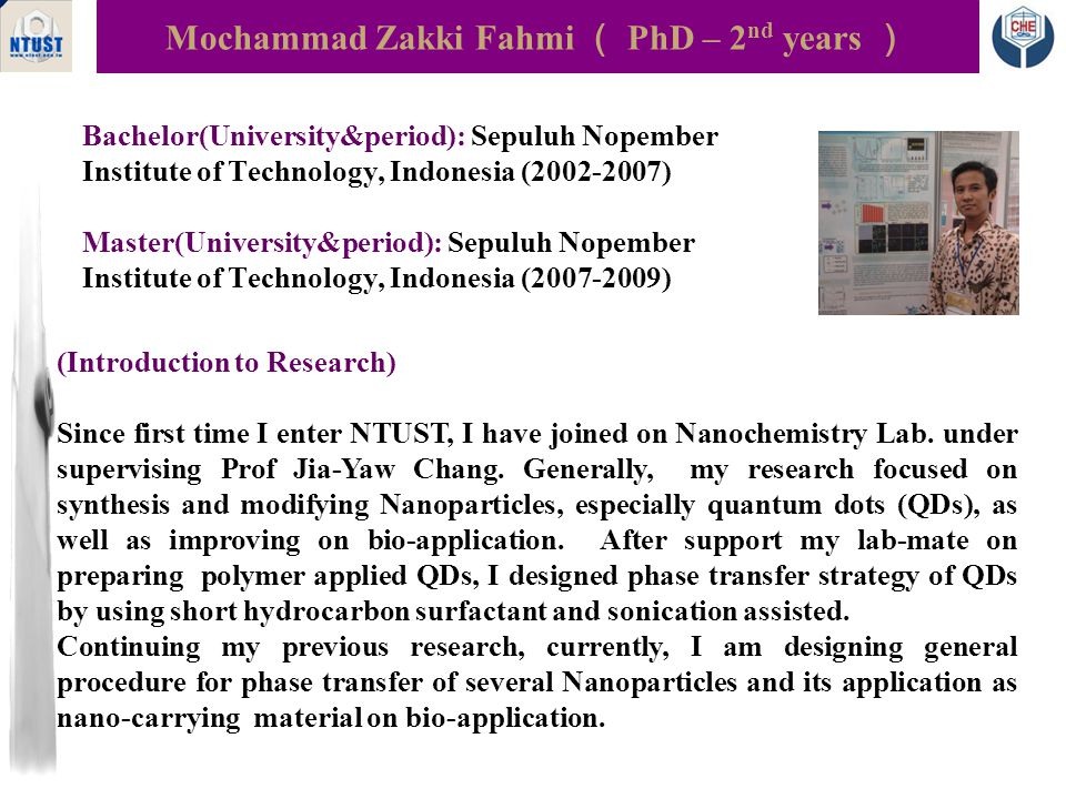 Bachelor: Parahyangan Catholic University, 2007-2011 Master: National Taiwan University of Science and Technology, 2012-present Yulianti Theresia Asalui ( Master-1 st year ) Biomedical Laboratory, E2-303 The research focuses on the nanoparticle fabrication by using Electro Hydro Dynamic Atomization (EDHA), namely electrospraying.