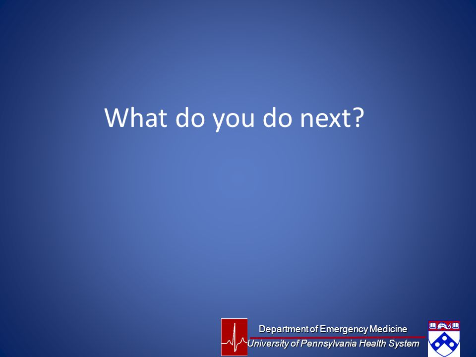 What do you do next? Department of Emergency Medicine University of Pennsylvania Health System