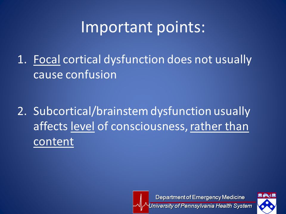 Important points: 1.Focal cortical dysfunction does not usually cause confusion 2.Subcortical/brainstem dysfunction usually affects level of consciousness, rather than content Department of Emergency Medicine University of Pennsylvania Health System