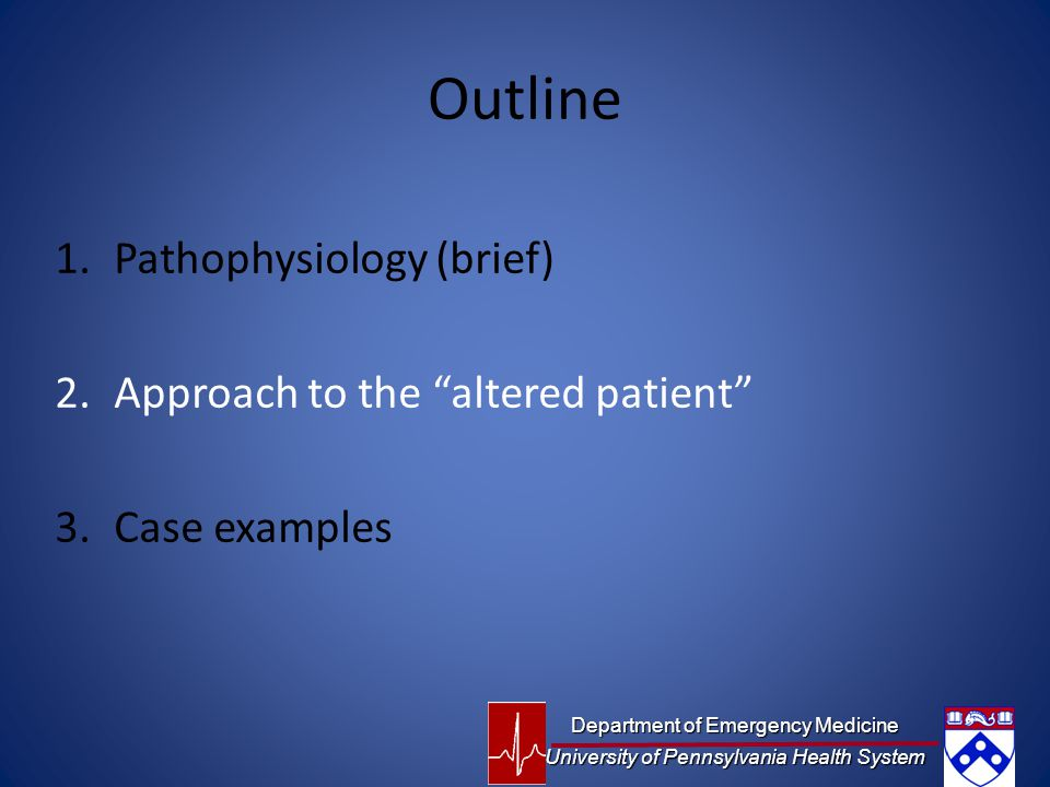 Outline 1.Pathophysiology (brief) 2.Approach to the altered patient 3.Case examples Department of Emergency Medicine University of Pennsylvania Health System